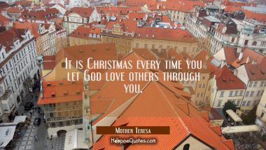 It is Christmas every time you let God love others through you. Mother Teresa Quotes
