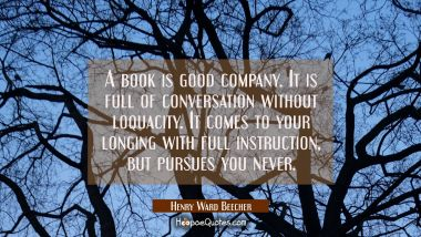 A book is good company. It is full of conversation without loquacity. It comes to your longing with