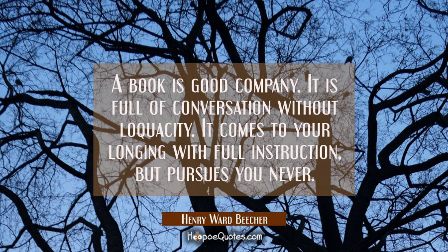 A book is good company. It is full of conversation without loquacity. It comes to your longing with Henry Ward Beecher Quotes