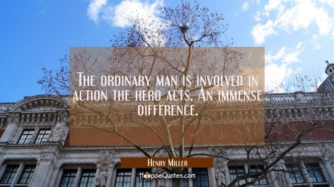 The ordinary man is involved in action the hero acts. An immense difference.