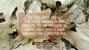 The true artist doesn't substitute immorality for morality. On the contrary he always substitutes a