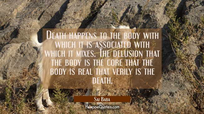 Death happens to the body with which it is associated with which it mixes. The delusion that the bo