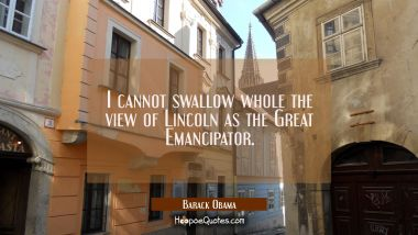 I cannot swallow whole the view of Lincoln as the Great Emancipator.