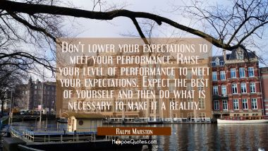 Don't lower your expectations to meet your performance. Raise your level of performance to meet you