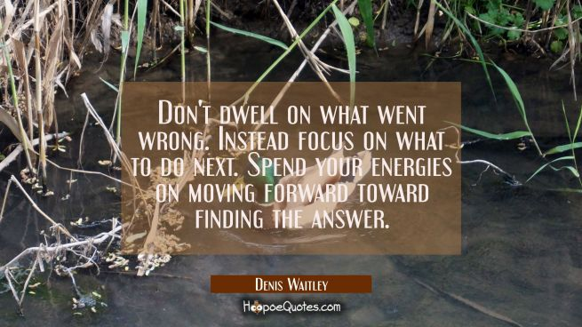 Don't dwell on what went wrong. Instead focus on what to do next. Spend your energies on moving for