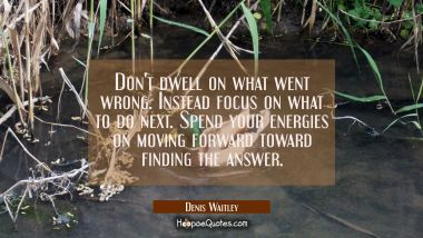 Don't dwell on what went wrong. Instead focus on what to do next. Spend your energies on moving for Denis Waitley Quotes