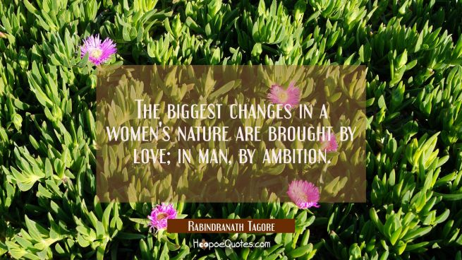 The biggest changes in a women's nature are brought by love; in man, by ambition
