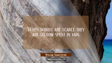 When words are scarce they are seldom spent in vain. William Shakespeare Quotes
