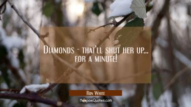 Diamonds - that'll shut her up... for a minute!