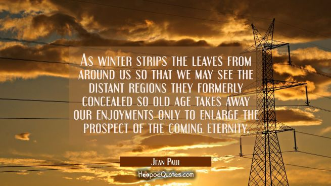 As winter strips the leaves from around us so that we may see the distant regions they formerly con