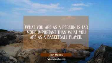What you are as a person is far more important than what you are as a basketball player. John Wooden Quotes