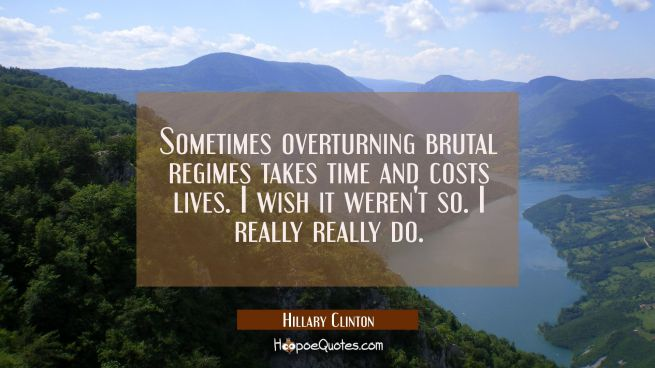 Sometimes overturning brutal regimes takes time and costs lives. I wish it weren't so. I really rea