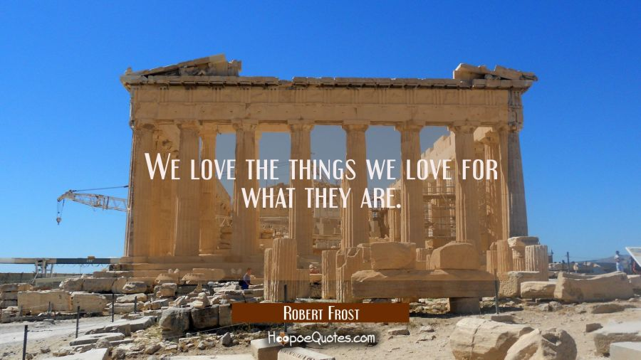We love the things we love for what they are. Robert Frost Quotes