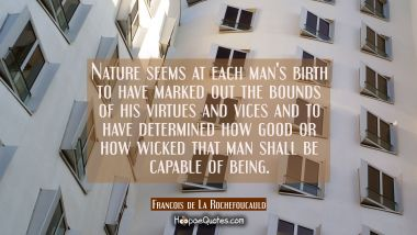 Nature seems at each man's birth to have marked out the bounds of his virtues and vices and to have Francois de La Rochefoucauld Quotes