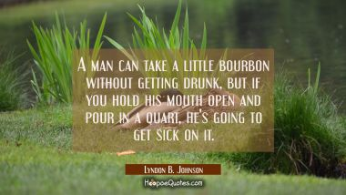A man can take a little bourbon without getting drunk but if you hold his mouth open and pour in a Lyndon B. Johnson Quotes