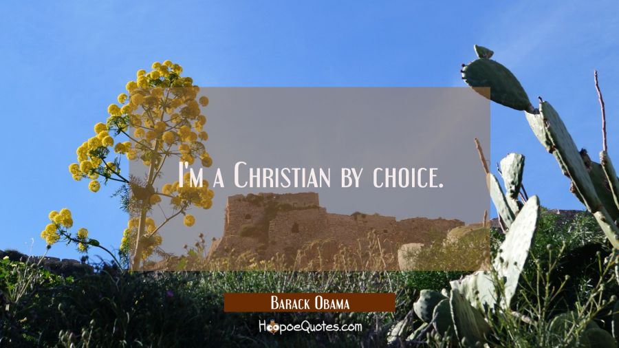 I'm a Christian by choice. Barack Obama Quotes