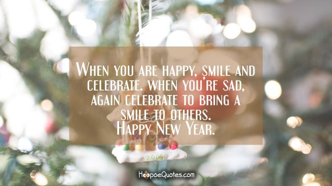 When you are happy, smile and celebrate. When you're sad, again celebrate to bring a smile to others. Happy New Year.