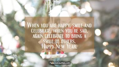 When you are happy, smile and celebrate. When you're sad, again celebrate to bring a smile to others. Happy New Year. New Year Quotes