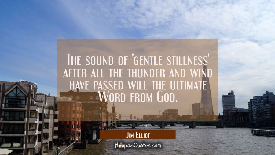 The sound of 'gentle stillness' after all the thunder and wind have passed will the ultimate Word f Jim Elliot Quotes