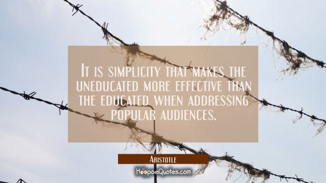 It is simplicity that makes the uneducated more effective than the educated when addressing popular