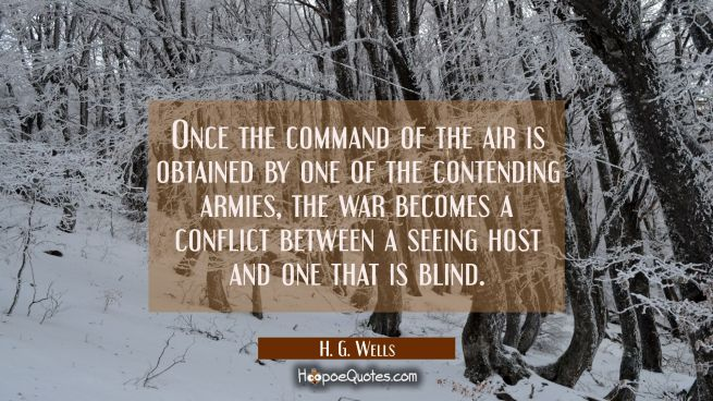 Once the command of the air is obtained by one of the contending armies the war becomes a conflict