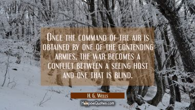 Once the command of the air is obtained by one of the contending armies the war becomes a conflict H. G. Wells Quotes