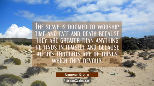 The slave is doomed to worship time and fate and death because they are greater than anything he fi