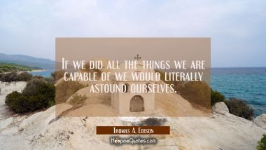 If we did all the things we are capable of we would literally astound ourselves.