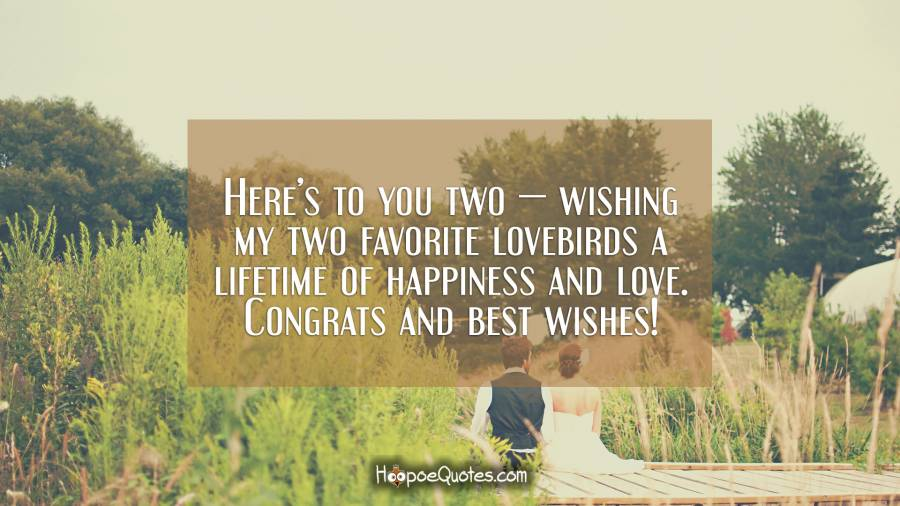 Here's to you two — wishing my two favorite lovebirds a lifetime of happiness and love. Congrats and best wishes! Wedding Quotes