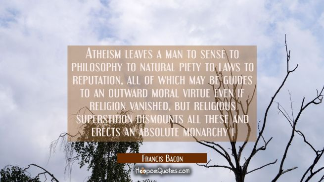 Atheism leaves a man to sense to philosophy to natural piety to laws to reputation, all of which ma