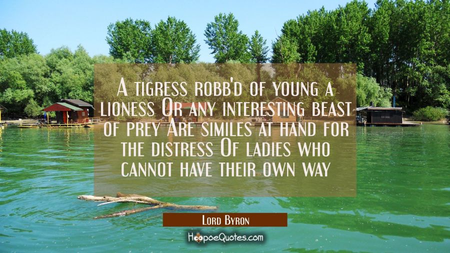 A tigress robb'd of young a lioness Or any interesting beast of prey Are similes at hand for the di Lord Byron Quotes