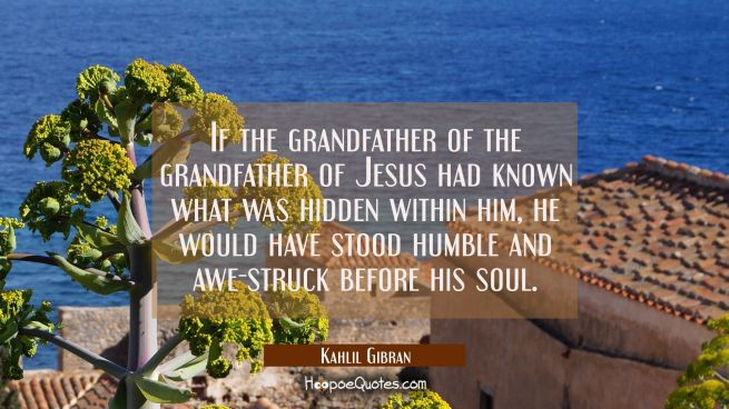 If the grandfather of the grandfather of Jesus had known what was hidden within him he would have s