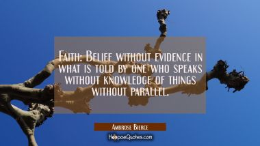 Faith: Belief without evidence in what is told by one who speaks without knowledge of things withou