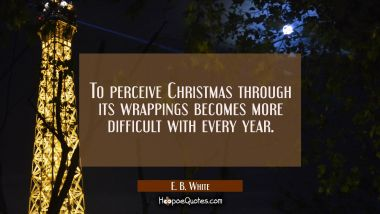 To perceive Christmas through its wrappings becomes more difficult with every year. E. B. White Quotes