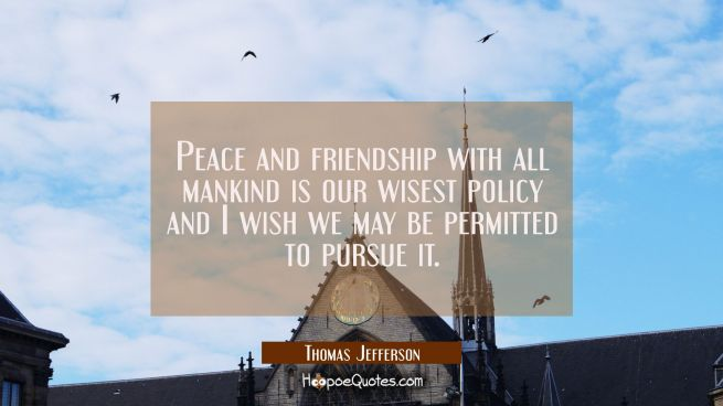 Peace and friendship with all mankind is our wisest policy and I wish we may be permitted to pursue