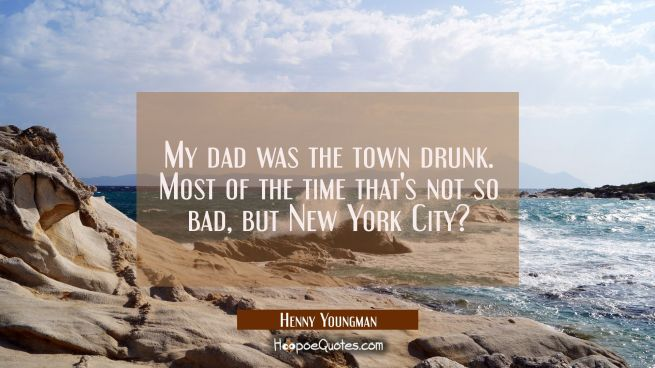 My dad was the town drunk. Most of the time that's not so bad, but New York City?