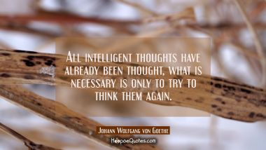 All intelligent thoughts have already been thought, what is necessary is only to try to think them Johann Wolfgang von Goethe Quotes