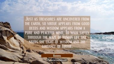 Just as treasures are uncovered from the earth so virtue appears from good deeds and wisdom appears Buddha Quotes