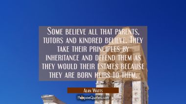 Some believe all that parents tutors and kindred believe. They take their principles by inheritance Alan Watts Quotes