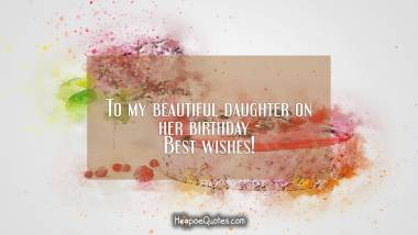 To my beautiful daughter on her birthday - Best wishes! Birthday Quotes
