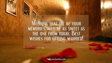 Wishing that all of your memories will be as sweet as the one from today. Best wishes for getting married! Wedding Quotes