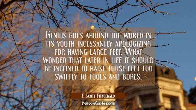 Genius goes around the world in its youth incessantly apologizing for having large feet. What wonde
