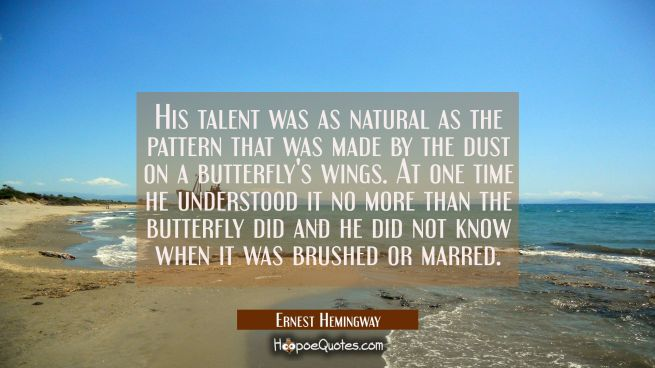 His talent was as natural as the pattern that was made by the dust on a butterfly's wings. At one t