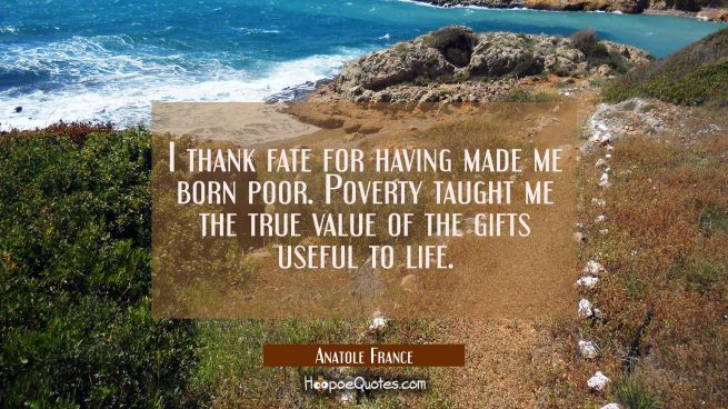 I thank fate for having made me born poor. Poverty taught me the true value of the gifts useful to