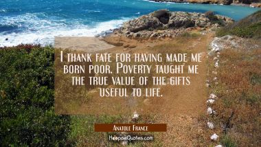 I thank fate for having made me born poor. Poverty taught me the true value of the gifts useful to Anatole France Quotes