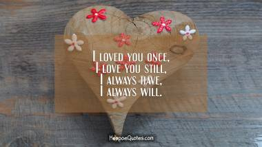 I loved you once, I love you still, I always have, I always will. I Love You Quotes