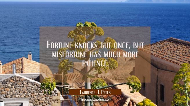 Fortune knocks but once but misfortune has much more patience.