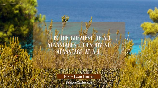 It is the greatest of all advantages to enjoy no advantage at all.