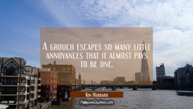 A grouch escapes so many little annoyances that it almost pays to be one.