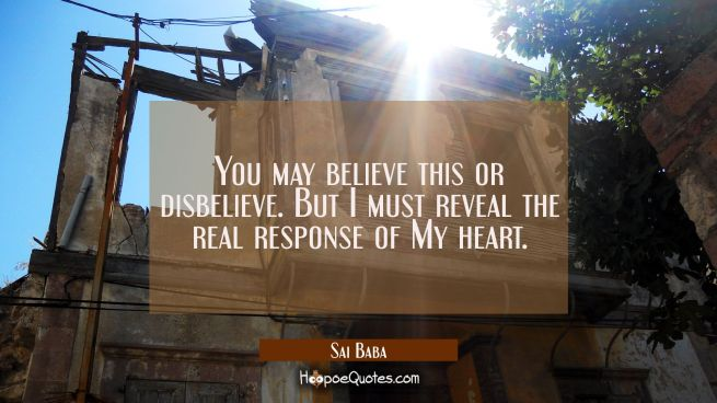 You may believe this or disbelieve. But I must reveal the real response of My heart.